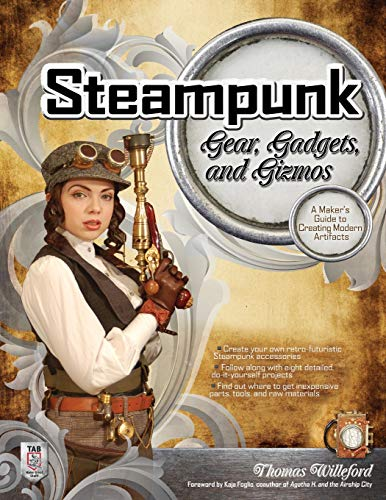 Steampunk Gear, Gadgets, and Gizmos: A Maker's Guide to Creating Modern Artifacts -