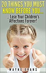 20 Things You Must Know Before You... Lose Your Children's Affections Forever!: Raising kids (Parenting and Raising Kids)