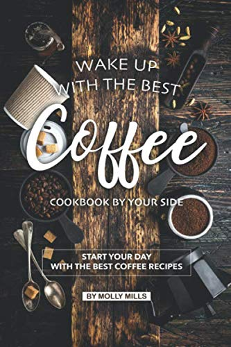 Wake up with the Best Coffee Cookbook by Your Side: Start your day with the Best Coffee Recipes