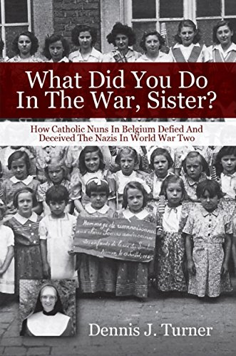 What Did You Do In The War, Sister?: How Catholic Nuns in Belgium Defied  and Deceived the Nazis in World War II