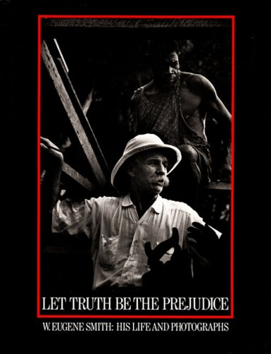 Let Truth Be the Prejudice: W. Eugene Smith, His Life and Photographs (A Day In The Life Photography Project)