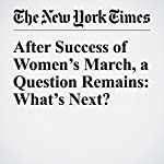 After Success of Women's March, a Question Remains: What's Next? | Susan Chira,Jonathan Martin