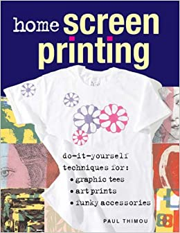 Home screen printing do it yourself techniques for graphic tees home screen printing do it yourself techniques for graphic tees art prints and funky accessories amazon paul thimou 9781845431648 books solutioingenieria Gallery
