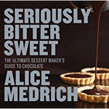 Seriously Bitter Sweet by Alice Medrich (2013-12-02)