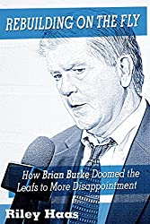 Rebuilding on the Fly: How Brian Burke Doomed the Leafs to More Disappointment (English Edition)
