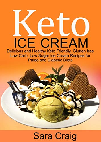 Keto Ice Cream: Delicious and Healthy Keto-Friendly, Glutten Free, Low Carb, Low Sugar Ice Cream Recipes for Paleo and Diabetic Diets