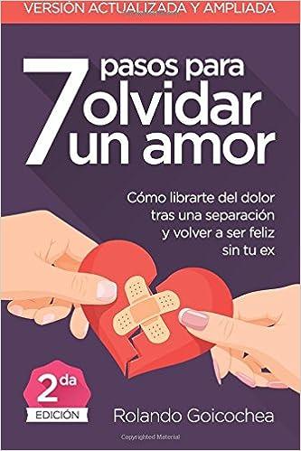 ... para Olvidar un Amor Segunda Edicion : Cómo librarte del dolor tras una separación y volver a ser feliz sin tu ex: Amazon.es: Rolando Goicochea: Libros