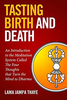 Tasting Birth and Death: An Introduction to the Meditation System Called the Four Thoughts that Turn the Mind to Dharma by [Thaye, Jampa]