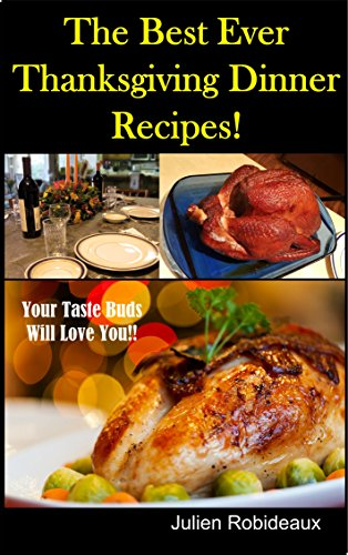 The Best Ever Thanksgiving Dinner Recipes!: Your Taste Buds Will Love You!! by Julien Robideaux