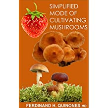 SIMPLIFIED MODE OF CULTIVATING MUSHROOMS: The Guide in Growing and Harvesting the Best Mushrooms in Your Own Home