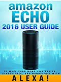 Amazon Echo: 2016 User Guide to Make Your Home Life Easier, Stress-Free, and Hands-Free with Alexa! (Amazon Echo Dot Home Automation)