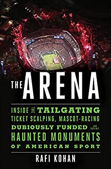 The Arena: Inside the Tailgating, Ticket-Scalping, Mascot-Racing, Dubiously Funded, and Possibly Haunted Monuments of American Sport by [Kohan, Rafi]