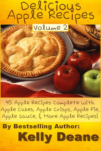 Delicious Apple Recipes - Volume 2:  45 Apple Recipes Complete With Apple Cakes, Apple Crisps, Apple Pie, Apple Sauce, & More Apple Recipes!