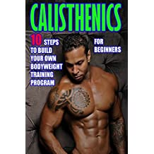 Calisthenics for Beginners:  10 Steps to Build Your Own Bodyweight Training Program: Combine the Best Bodyweight Exercises in Ways that Allow You to get an Incredibly Effective Street Workout