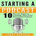 Starting a Podcast: 10 Proven Steps to Creating Your First Successful Podcast  | Jerry Kershen