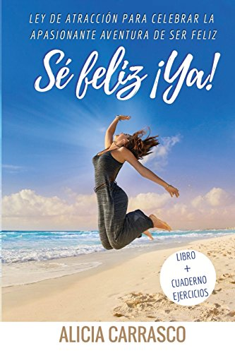 Se feliz ¡ya!: Ley de Atraccion para la apasionante aventura de Ser Feliz (Spanish Edition) [Alicia Carrasco de la Cruz] (Tapa Blanda)