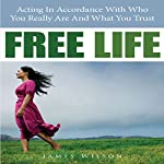 Free Life: Acting in Accordance with Who You Really Are and What You Trust | James Wilson