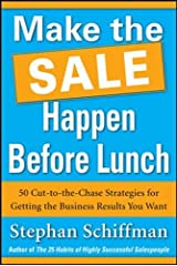 Make the Sale Happen Before Lunch: 50 Cut-To-The-Chase Strategies For Getting The Business Results You Want (Paperback) Paperback