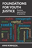 Foundations for Youth Justice : Positive Approaches to Practice, Robinson, Anne, 1447306988