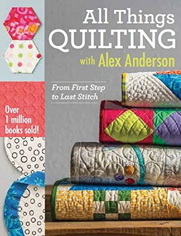 All Things Quilting with Alex Anderson: From First Step to Last Stitch - First Quilt Book
