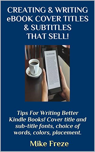 CREATING WRITING EBOOK COVER TITLES SUBTITLES THAT SELL Tips For Writing Better Kindle Books Cover Title And Sub Fonts Choice Of Words