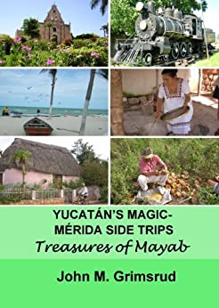 Yucatán's Magic – Mérida Side Trips: Treasures of Mayab (English Edition) de [Grimsrud, John M.]