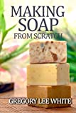 Making Soap from Scratch: How to Make Handmade Soap--A Beginners Guide and Beyond