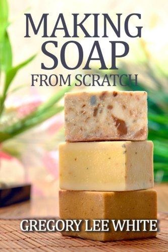 Making Soap From Scratch: How to Make Handmade Soap - A Beginners Guide and Beyond (Best Way To Sell Handmade Items)