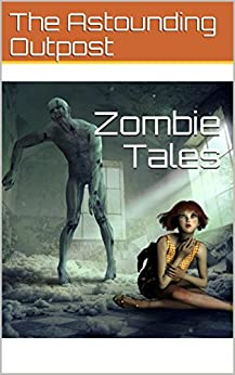 Zombie Tales (The Astounding Outpost Presents Book 1) by [Outpost, The Astounding]