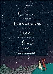 Eine Geschichte von einer Labradorhündin namens Gemma, ein Rehkitz namens Spotty und ihre wahre Freundschaft (German Edition)
