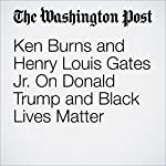 Ken Burns and Henry Louis Gates Jr. On Donald Trump and Black Lives Matter | Alyssa Rosenberg