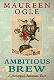 Ambitious Brew: A History of American Beer: Revised Edition