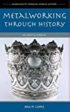 Metalworking through History: An Encyclopedia (Handicrafts through World History)