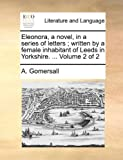 Eleonora, a Novel, in a Series of Letters; Written by a Female Inhabitant of Leeds in Yorkshire, A. Gomersall, 1140747738