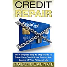 Credit Repair: The Complete Step-to-step Guide To Raise Your Credit Score Quickly And Control of Your Financial Life (Credit Repair Secrets, Credit Repair Tips, Fix Bad Credit)