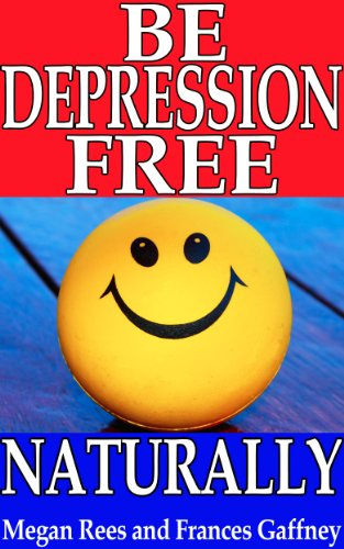 BE DEPRESSION FREE NATURALLY: How to Stop Depression Forever And Kickstart Your Happiness