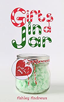 Gifts in a Jar: Homemade Jar Gifts that are Easy, Inexpensive, and Delicious. (Mason Jar Recipes) by [Andrews, Ashley]