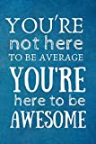 You're Not Here to be Average, You're Here to be Awesome: Team Motivation Gifts- Lined Blank Notebook Journal