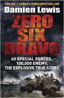 Zero Six Bravo: 60 Special Forces. 100, 000 Enemy. The Explosive True Story