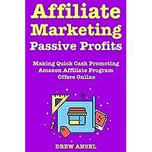 Affiliate Marketing Passive Profits: Make Money Fast via Promoting Amazon Affiliate Program Offers Online - Best Business Idea of 2018