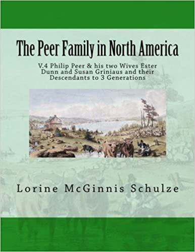 The Peer Family in North America: V.4 Philip Peer & his two Wives Ester Dunn and Susan Griniaus and their Descendants to 3 Generations (Volume 4) by Lorine McGinnis Schulze (2016-04-03)