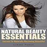 Natural Beauty Essentials: Secrets to Naturally Becoming Beautiful | Linda Perez