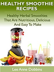Healthy Smoothie Recipes - Healthy Herbal Smoothies That Are Nutritious, Delicious and Easy to Make (English Edition)
