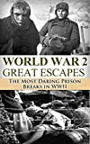 World War 2: Great Escapes: The Most Daring Prison Breaks in WWII (World War 2, World War II, WW2, WWII, Soldier Story, Auschwitz, Holocaust, Prisoner of War, Prison Break Book 1)