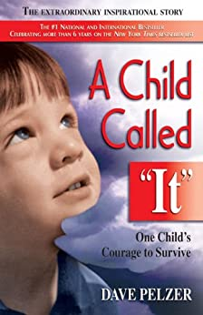 A Child Called It: One Child's Courage to Survive: An Abused Child's Journey from Victim to Victor by [Pelzer, Dave]