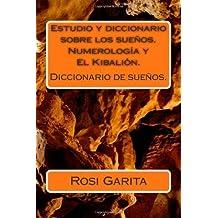 Estudio y diccionario sobre los sue?os. Numerolog?a y El Kibali?n.: Diccionario de sue?os. (Spanish Edition) by Rosi Garita (2011-05-30)