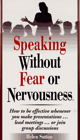 Speaking Without Fear or Nervousness: How to Be Effective Whenever You Make Presentations... Lead Meetings... or Join Gr