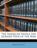 The American Versus the German View of the War, Morton Prince, 1146448856