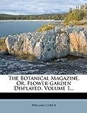 The Botanical Magazine, or, Flower-Garden Displayed, William Curtis, 127641787X