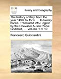 The History of Italy, from the Year 1490, to 1532 in Twenty Books Translated into English by the Chevalier Austin Parke Goddard, Francesco Guicciardini, 1140655000